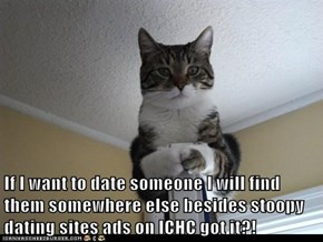 If I want to date someone I will find them somewhere else besides stoopy dating sites ads on ICHC got it?!