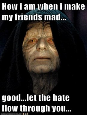 How i am when i make my friends mad...  good...let the hate flow through you...
