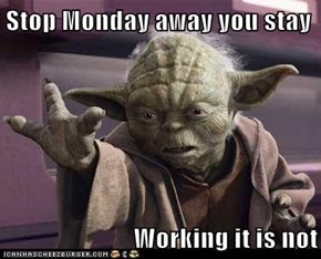 Stop Monday away you stay  Working it is not