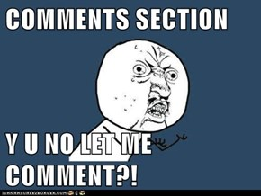 COMMENTS SECTION  Y U NO LET ME COMMENT?!