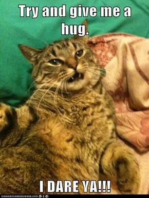 Try and give me a hug.  I DARE YA!!!