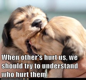 When other's hurt us, we should try to understand who hurt them