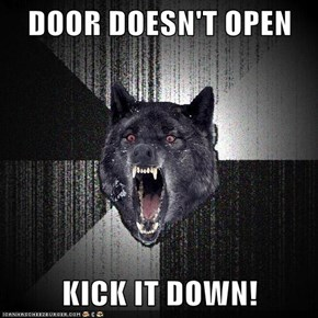 DOOR DOESN'T OPEN  KICK IT DOWN!