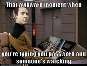 That awkward moment when  you're typing you password and someone's watching
