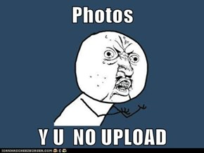 Photos  Y U  NO UPLOAD