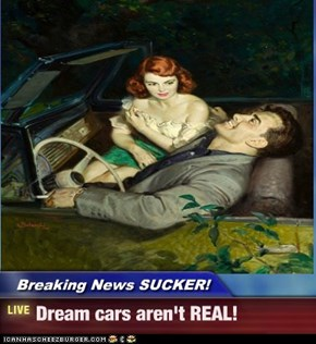 Breaking News SUCKER! - Dream cars aren't REAL!