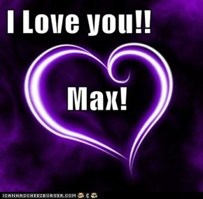 I Love you!!           Max!