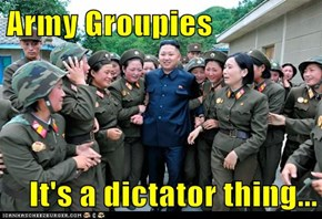 Army Groupies  It's a dictator thing...