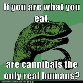If you are what you eat,  are cannibals the only real humans?