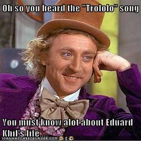 "Oh so you heard the ""Trololo"" song  You must know alot about Eduard Khil's life..."