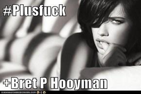 #Plusfuck  +Bret P Hooyman