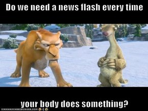 Do we need a news flash every time  your body does something?
