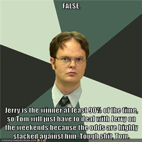 FALSE.  Jerry is the winner at least 90% of the time, so Tom will just have to deal with Jerry on the weekends because the odds are highly stacked against him. Tough shit, Tom.