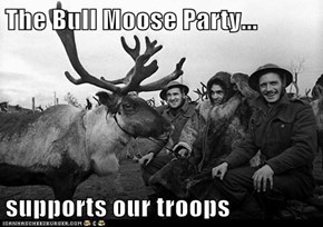 The Bull Moose Party...  supports our troops