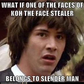 WHAT IF ONE OF THE FACES OF KOH THE FACE STEALER  BELONGS TO SLENDER MAN