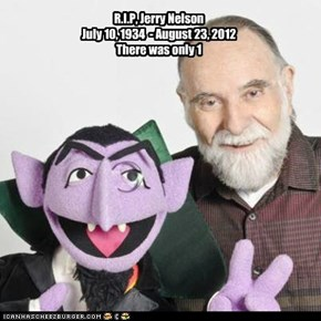 R.I.P, Jerry Nelson July 10, 1934  - August 23, 2012 There was only 1