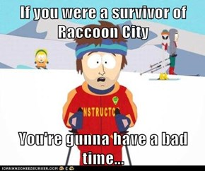 If you were a survivor of Raccoon City  You're gunna have a bad time...