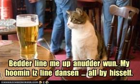 Bedder  line  me  up  anudder  wun.  My  hoomin  iz  line  dansen  ...  all  by  hisself.