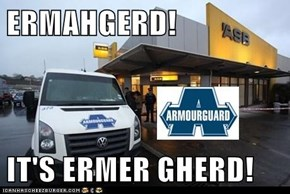 ERMAHGERD!  IT'S ERMER GHERD!