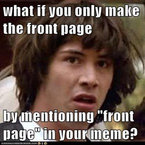 "what if you only make the front page  by mentioning ""front page"" in your meme?"