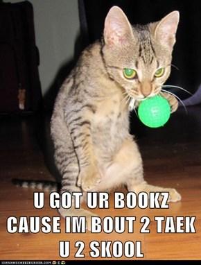 U GOT UR BOOKZ CAUSE IM BOUT 2 TAEK U 2 SKOOL