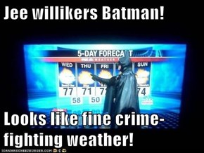 Jee willikers Batman!  Looks like fine crime-fighting weather!