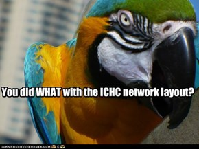 You did WHAT with the ICHC network layout?