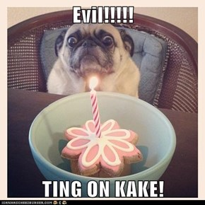 Evil!!!!!  TING ON KAKE!