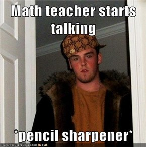 Math teacher starts talking  *pencil sharpener*