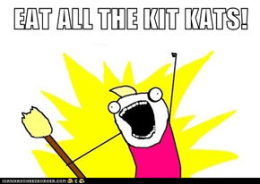 EAT ALL THE KIT KATS!
