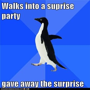 Walks into a suprise party  gave away the surprise