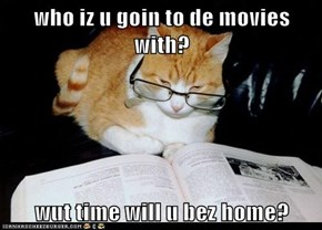 who iz u goin to de movies with?   wut time will u bez home?