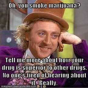 Oh, you smoke marijuana?  Tell me more about how your drug is superior to other drugs.  No one's tired of hearing about it.  Really.