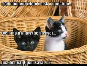 That moment when u ask a question... Even tho u know the answer... Just to hear them say it <3