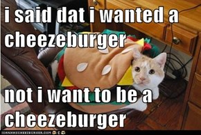 i said dat i wanted a cheezeburger  not i want to be a cheezeburger