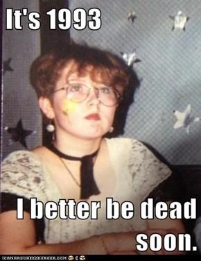 It's 1993  I better be dead soon.