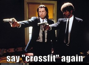 "say ""crossfit"" again"