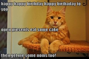 happy happy birthday happy birthaday to you open presents eat some cake then get me some noms too!