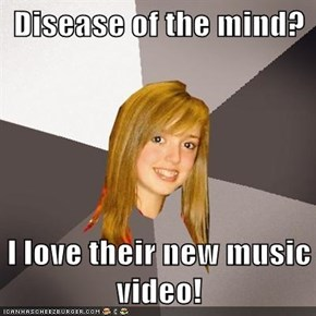 Disease of the mind?  I love their new music video!
