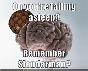 Oh you're falling asleep?  Remember Slenderman?