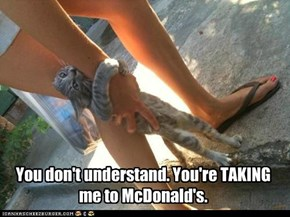 You don't understand. You're TAKING me to McDonald's.