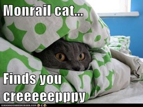 Monrail cat...  Finds you creeeeepppy