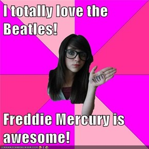 I totally love the Beatles!  Freddie Mercury is awesome!