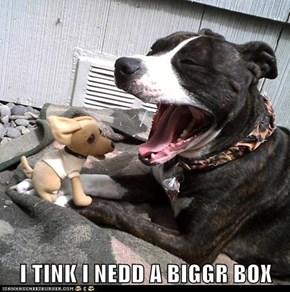 I TINK I NEDD A BIGGR BOX