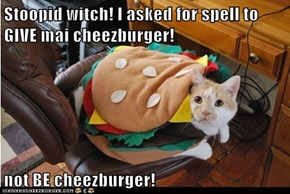 Stoopid witch! I asked for spell to GIVE mai cheezburger!  not BE cheezburger!