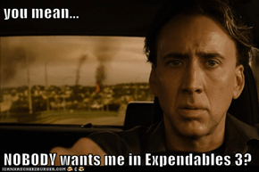 you mean...  NOBODY wants me in Expendables 3?