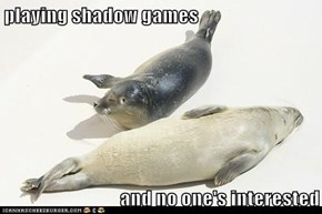 playing shadow games  and no one's interested