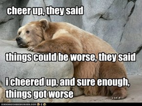 cheer up, they said