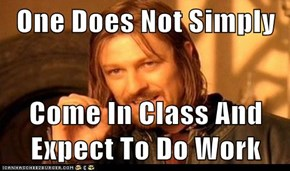 One Does Not Simply  Come In Class And Expect To Do Work