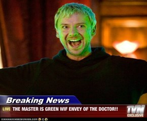 Breaking News - THE MASTER IS GREEN WIF ENVEY OF THE DOCTOR!!